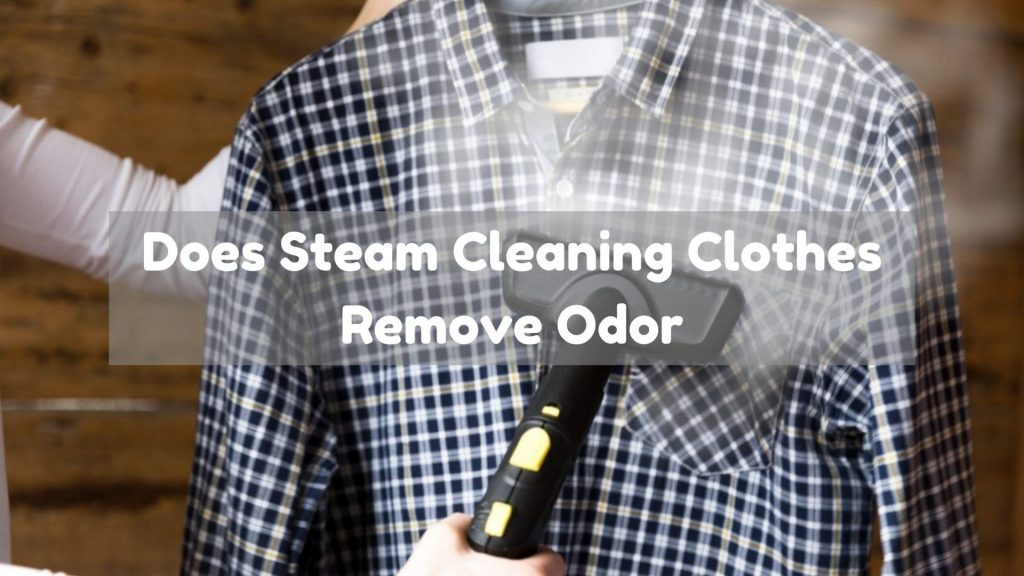 Does Steam Cleaning Clothes Remove Odor
